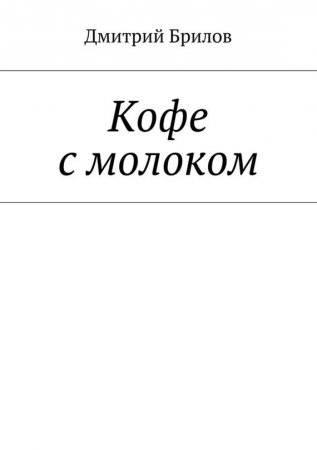 15011156951cover-elektronnaya-kniga-dmitriy-brilov-kofe-s-molokom-tom-1-chast-1.jpg